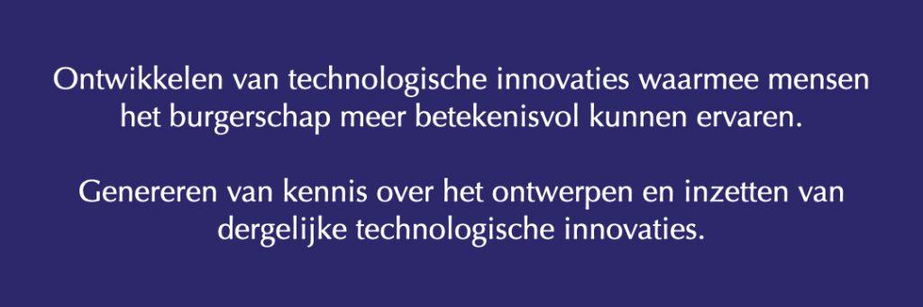 Ontwikkelen van technologische innovaties waarmee mensen het burgerschap meer betekenisvol kunnen ervaren.Genereren van kennis over het ontwerpen en inzetten van dergelijke technologische innovaties.